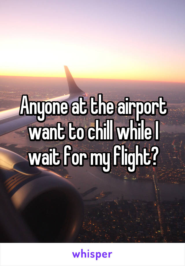 Anyone at the airport want to chill while I wait for my flight?