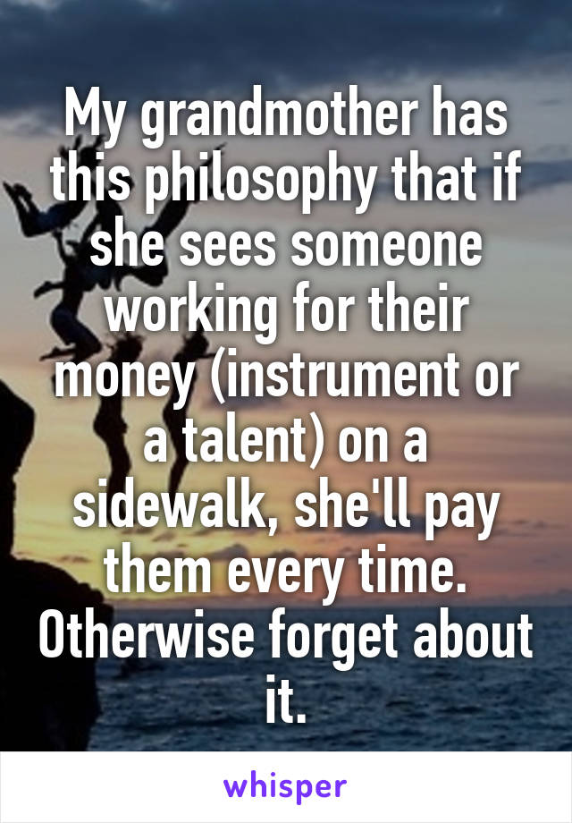 My grandmother has this philosophy that if she sees someone working for their money (instrument or a talent) on a sidewalk, she'll pay them every time. Otherwise forget about it.