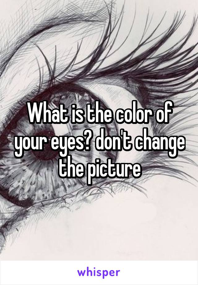 What is the color of your eyes? don't change the picture