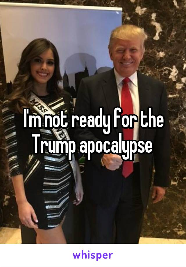 I'm not ready for the Trump apocalypse