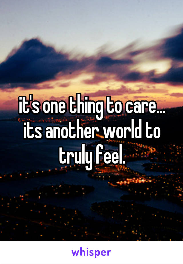 it's one thing to care... its another world to truly feel.