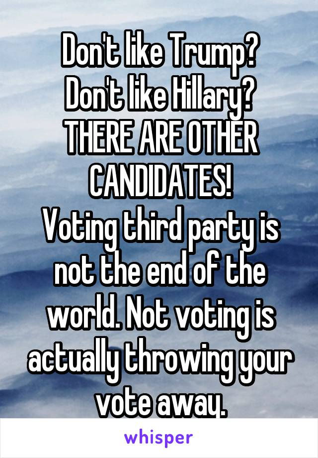 Don't like Trump? Don't like Hillary? THERE ARE OTHER CANDIDATES! Voting third party is not the end of the world. Not voting is actually throwing your vote away.