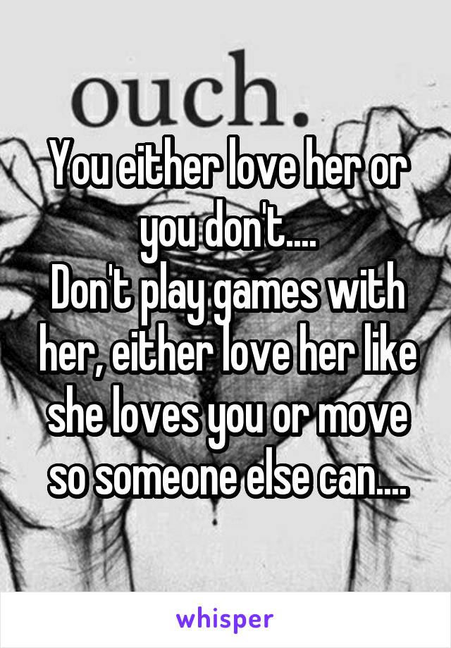 You either love her or you don't.... Don't play games with her, either love her like she loves you or move so someone else can....