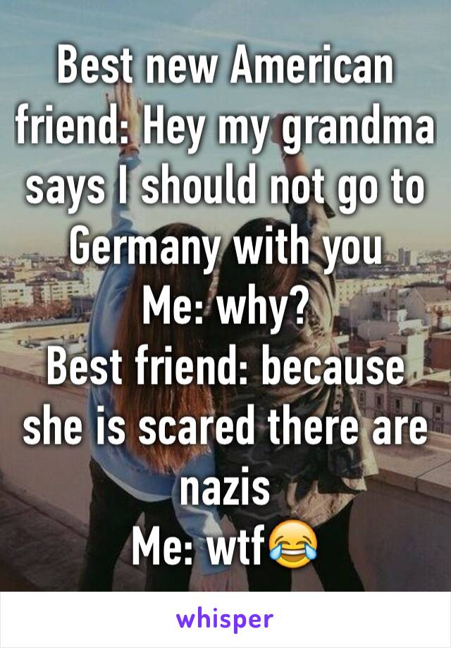 Best new American friend: Hey my grandma says I should not go to Germany with you  Me: why? Best friend: because she is scared there are nazis  Me: wtf😂