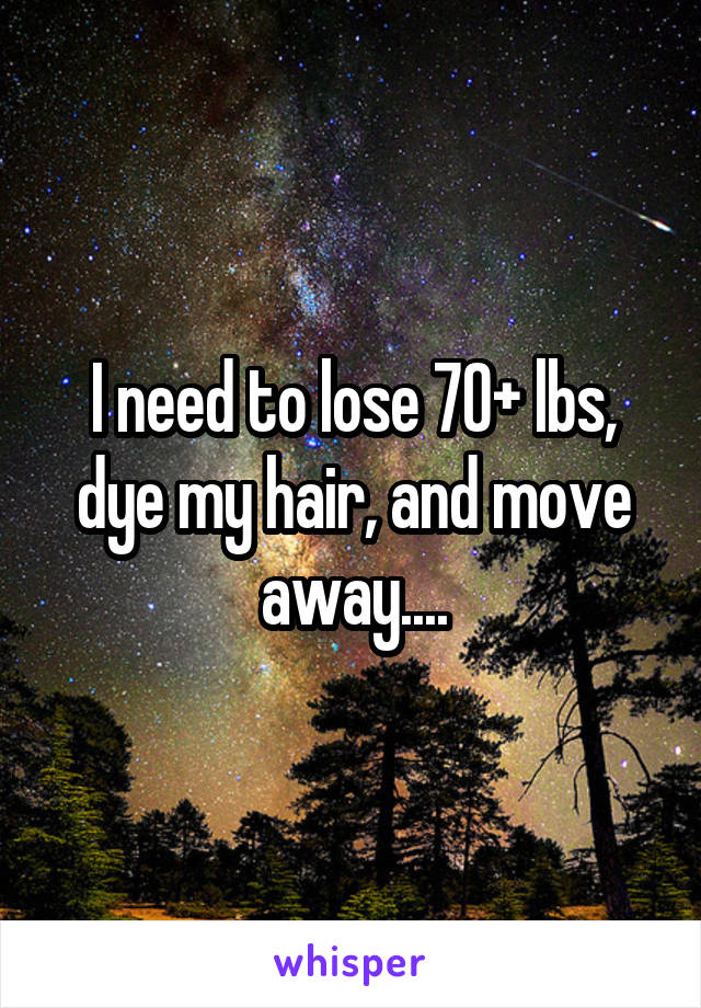 I need to lose 70+ lbs, dye my hair, and move away....