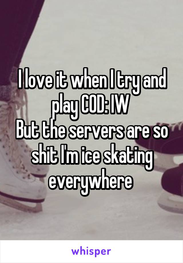I love it when I try and play COD: IW  But the servers are so shit I'm ice skating everywhere
