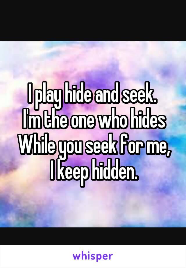 I play hide and seek.  I'm the one who hides While you seek for me, I keep hidden.