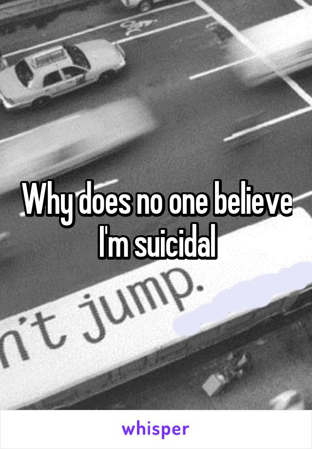 Why does no one believe I'm suicidal