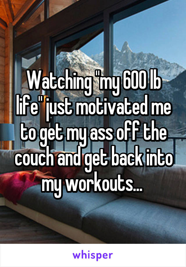 "Watching ""my 600 lb life"" just motivated me to get my ass off the couch and get back into my workouts..."