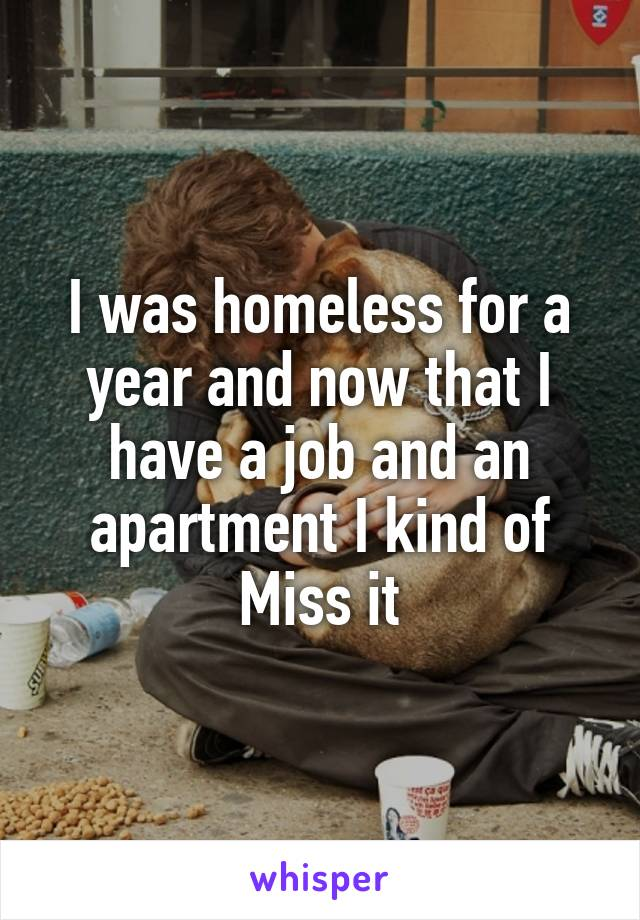 I was homeless for a year and now that I have a job and an apartment I kind of Miss it