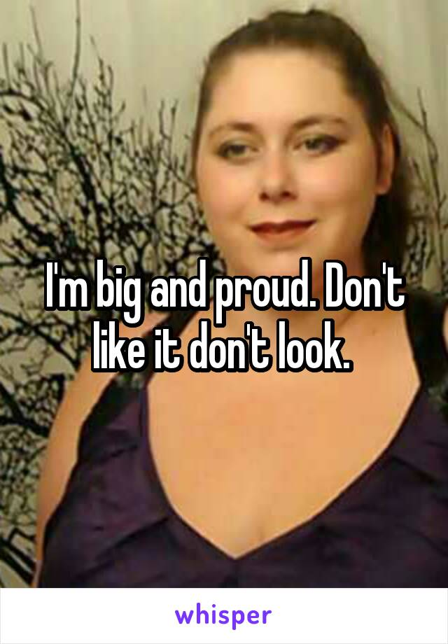 I'm big and proud. Don't like it don't look.