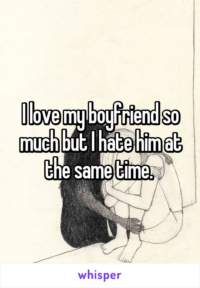 I love my boyfriend so much but I hate him at the same time.