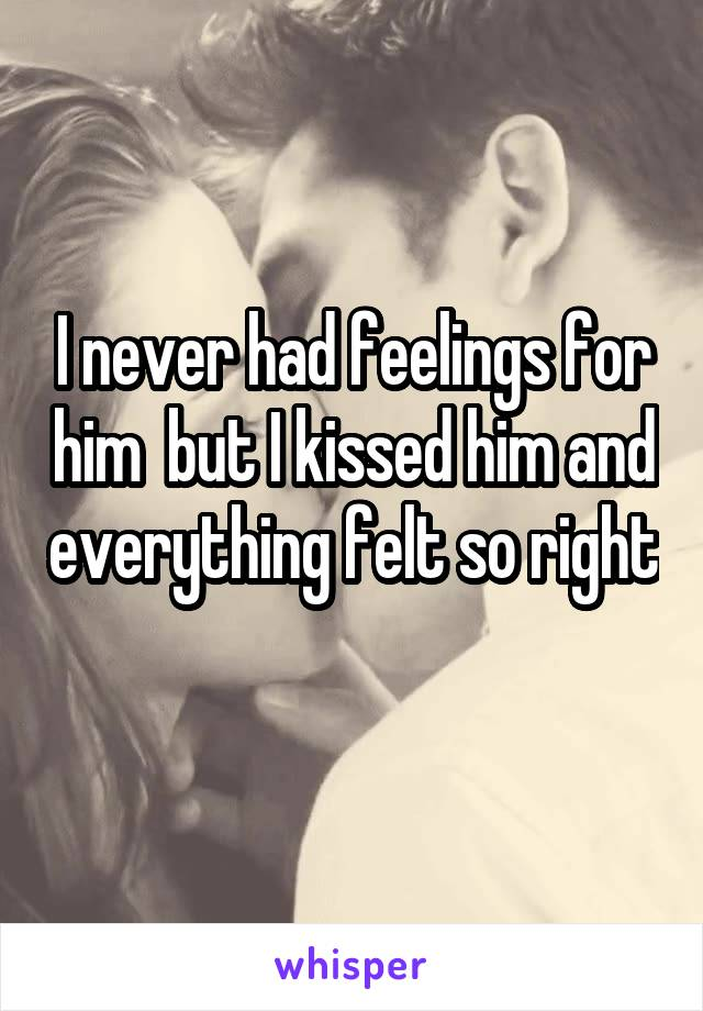 I never had feelings for him  but I kissed him and everything felt so right