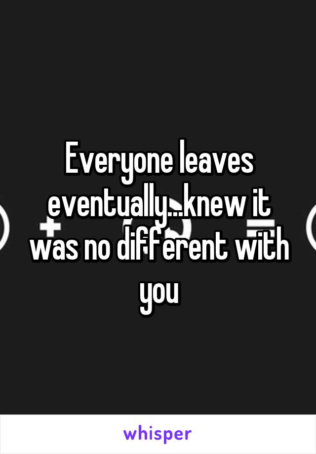 Everyone leaves eventually...knew it was no different with you