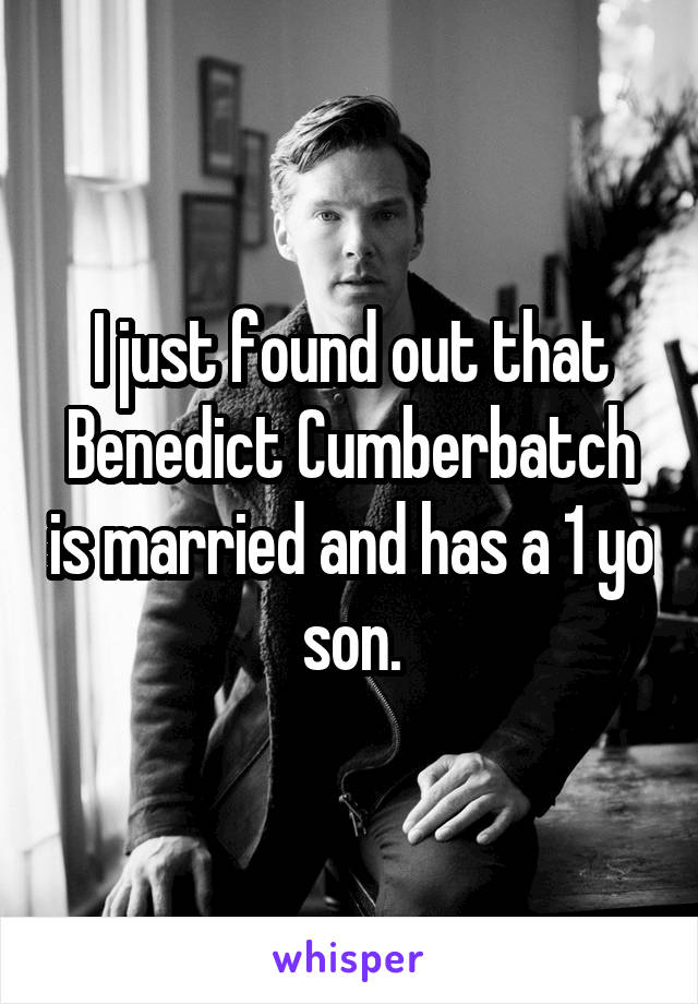 I just found out that Benedict Cumberbatch is married and has a 1 yo son.