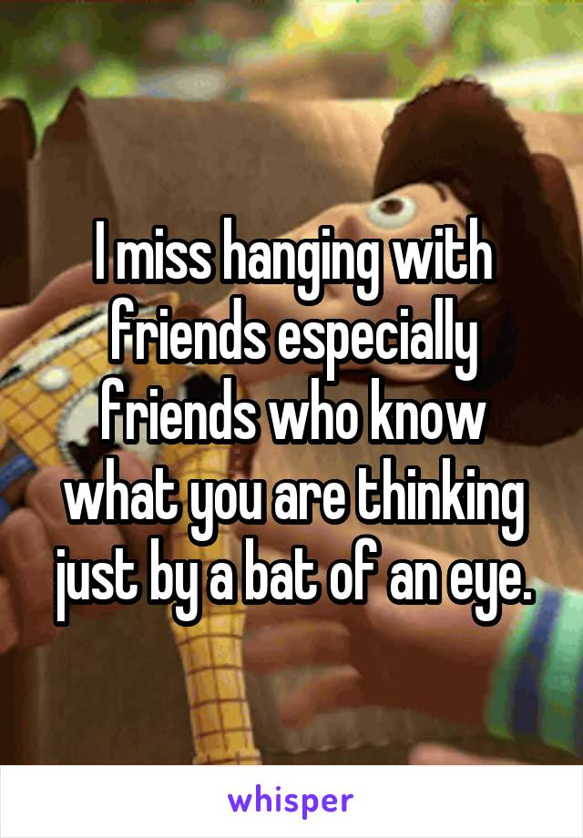 I miss hanging with friends especially friends who know what you are thinking just by a bat of an eye.