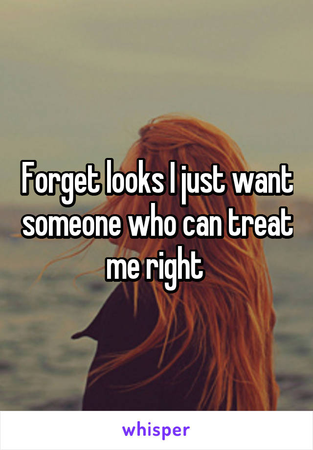 Forget looks I just want someone who can treat me right