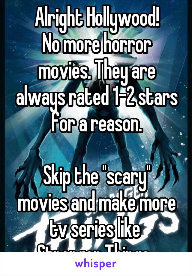 "Alright Hollywood! No more horror movies. They are always rated 1-2 stars for a reason.  Skip the ""scary"" movies and make more tv series like  Stranger Things."