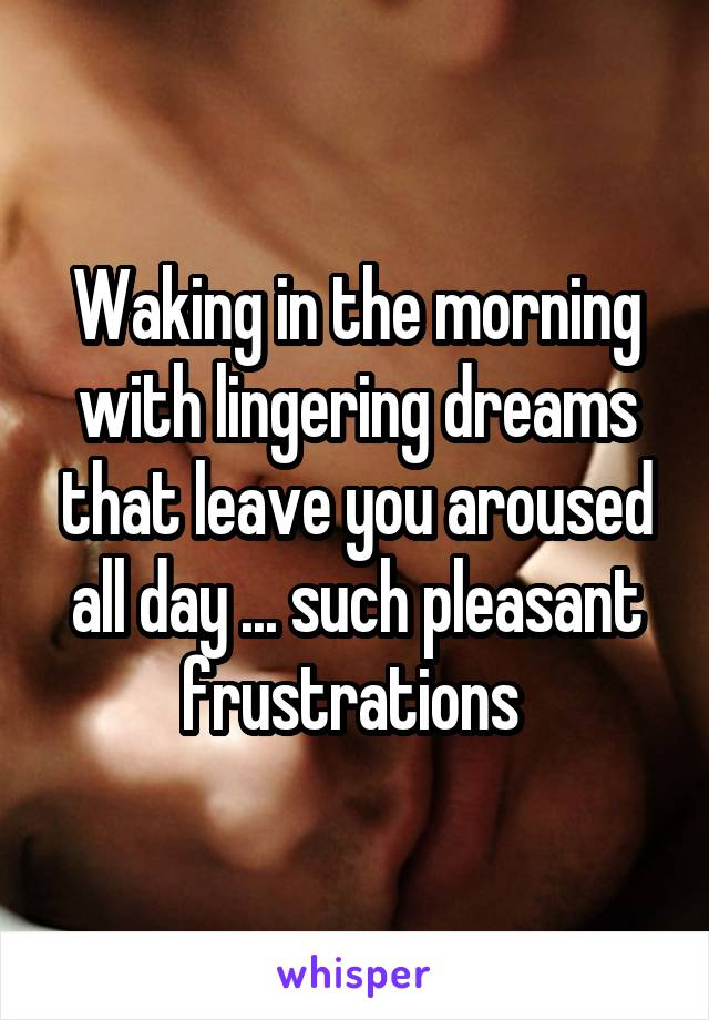 Waking in the morning with lingering dreams that leave you aroused all day ... such pleasant frustrations