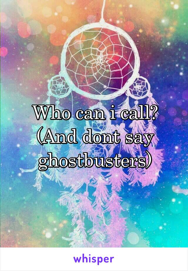Who can i call? (And dont say ghostbusters)