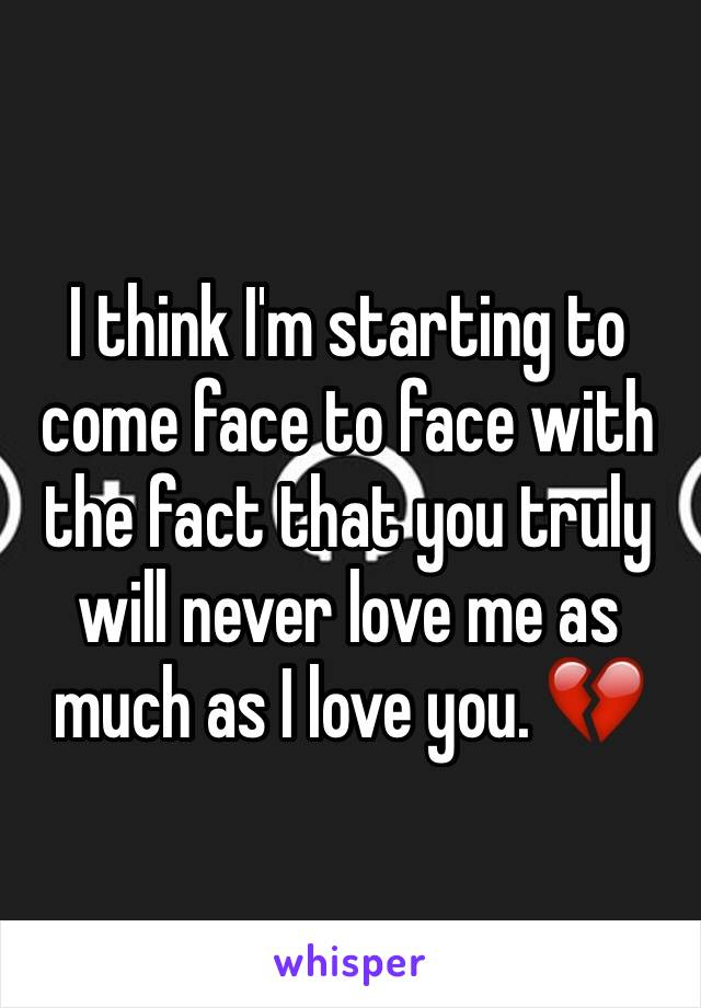 I think I'm starting to come face to face with the fact that you truly will never love me as much as I love you. 💔