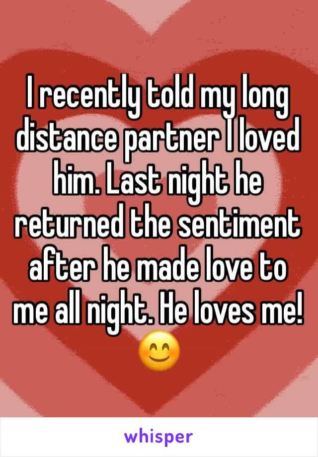 I recently told my long distance partner I loved him. Last night he returned the sentiment after he made love to me all night. He loves me! 😊