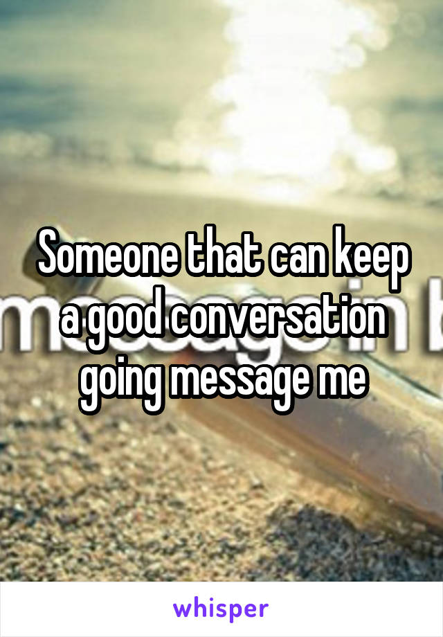 Someone that can keep a good conversation going message me