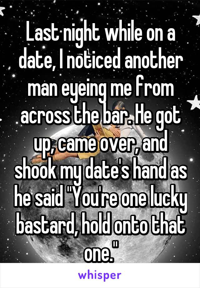 """Last night while on a date, I noticed another man eyeing me from across the bar. He got up, came over, and shook my date's hand as he said """"You're one lucky bastard, hold onto that one."""""""