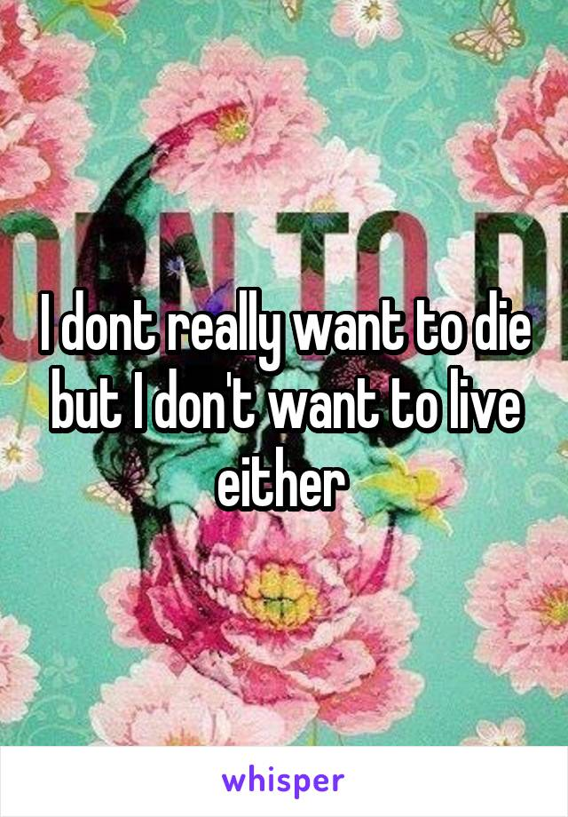 I dont really want to die but I don't want to live either