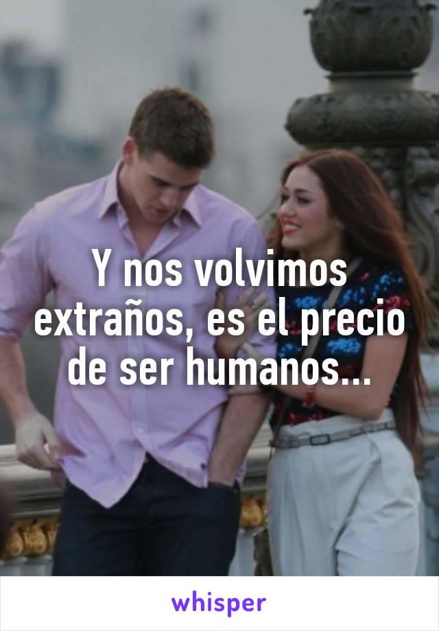 Y nos volvimos extraños, es el precio de ser humanos...