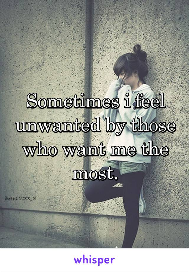 Sometimes i feel unwanted by those who want me the most.
