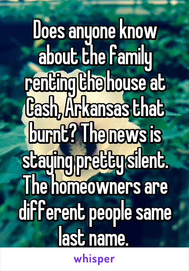 Does anyone know about the family renting the house at Cash, Arkansas that burnt? The news is staying pretty silent. The homeowners are different people same last name.