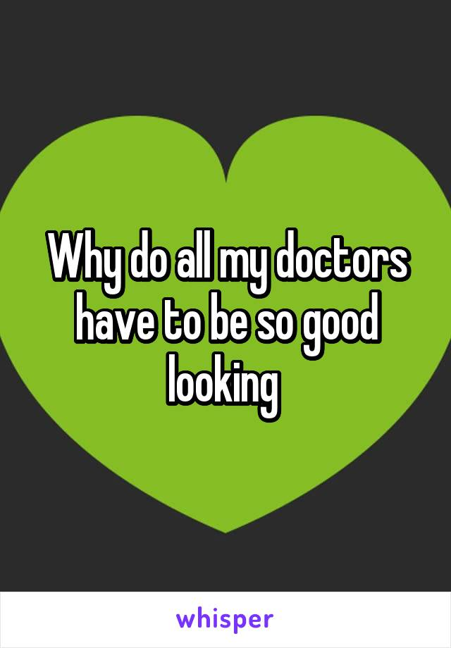 Why do all my doctors have to be so good looking