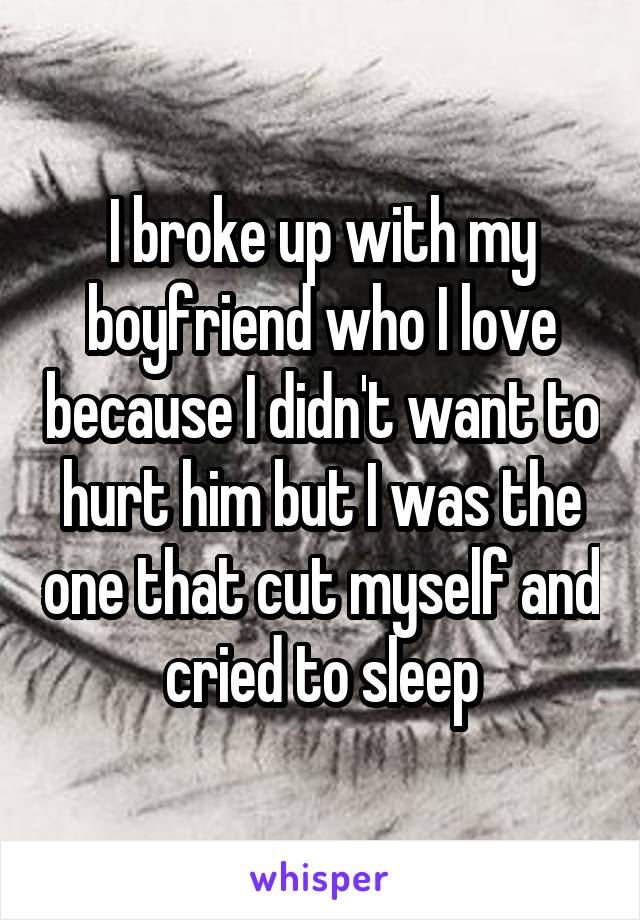 I broke up with my boyfriend who I love because I didn't want to hurt him but I was the one that cut myself and cried to sleep
