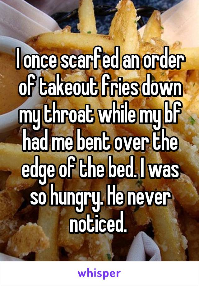 I once scarfed an order of takeout fries down my throat while my bf had me bent over the edge of the bed. I was so hungry. He never noticed.