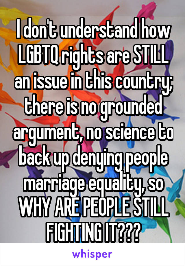 I don't understand how LGBTQ rights are STILL an issue in this country; there is no grounded argument, no science to back up denying people marriage equality, so WHY ARE PEOPLE STILL FIGHTING IT???