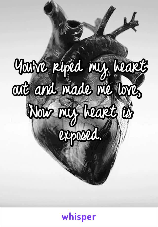 You've riped my heart out and made me love,  Now my heart is exposed.