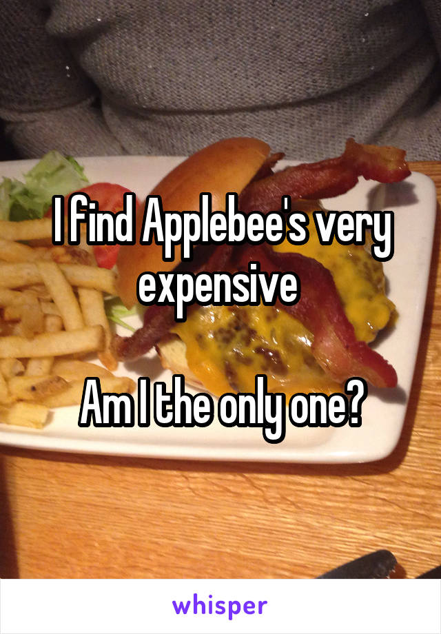 I find Applebee's very expensive   Am I the only one?
