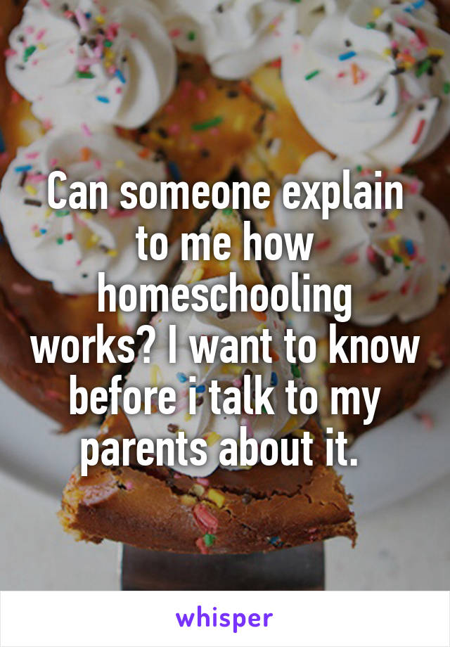 Can someone explain to me how homeschooling works? I want to know before i talk to my parents about it.