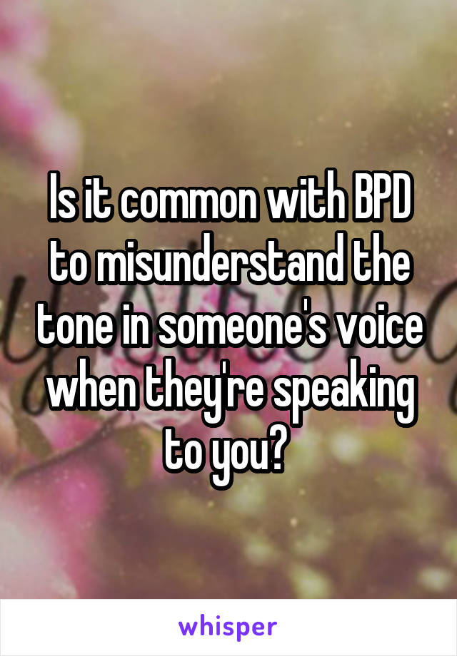 Is it common with BPD to misunderstand the tone in someone's voice when they're speaking to you?