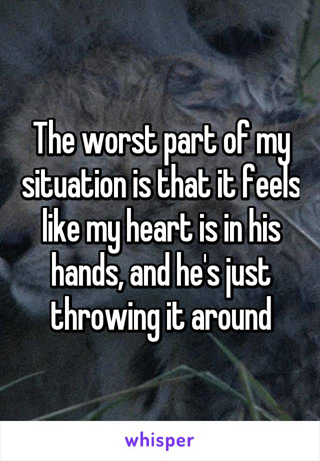 The worst part of my situation is that it feels like my heart is in his hands, and he's just throwing it around