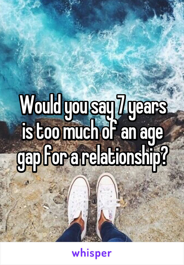 Would you say 7 years is too much of an age gap for a relationship?