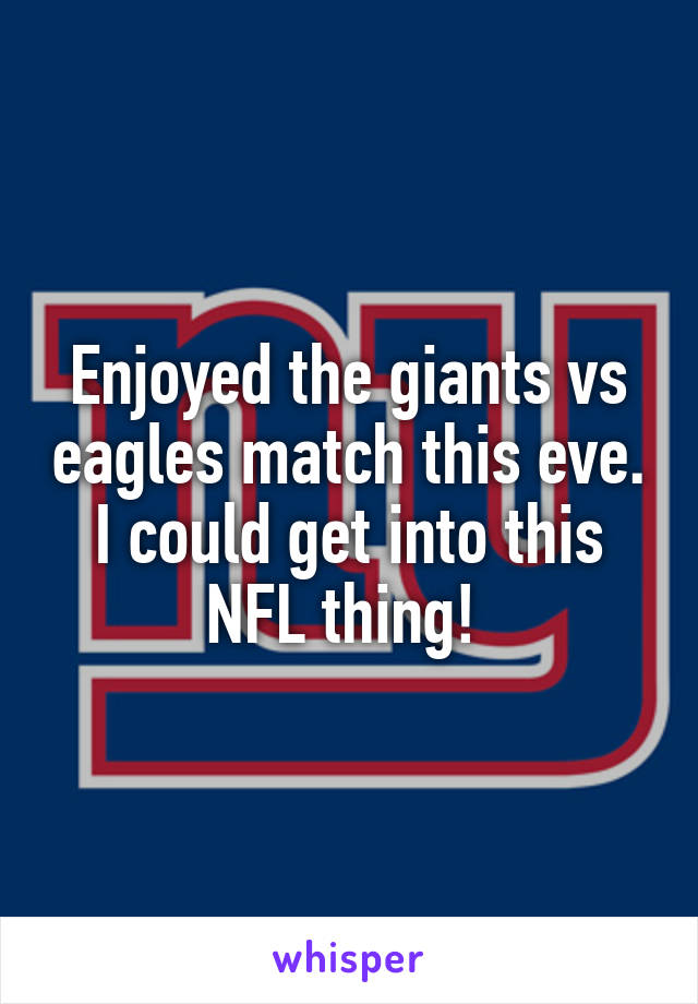 Enjoyed the giants vs eagles match this eve. I could get into this NFL thing!