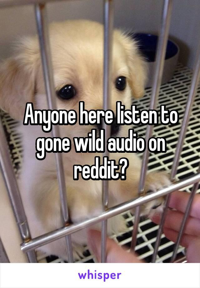 Anyone here listen to gone wild audio on reddit?