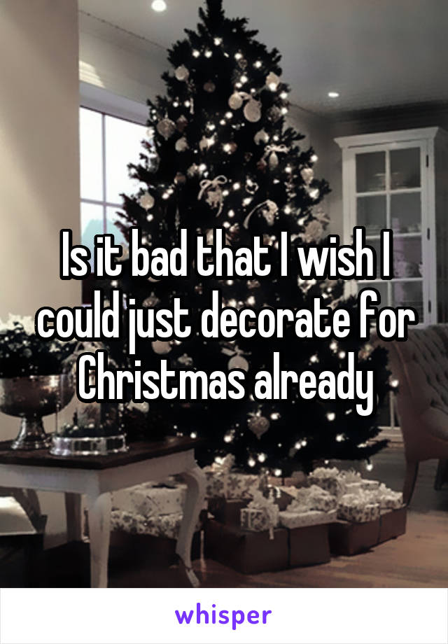 Is it bad that I wish I could just decorate for Christmas already