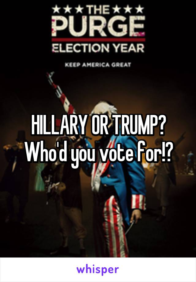 HILLARY OR TRUMP? Who'd you vote for!?