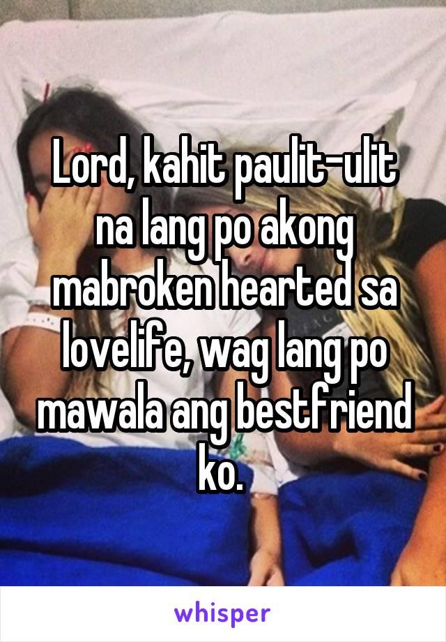 Lord, kahit paulit-ulit na lang po akong mabroken hearted sa lovelife, wag lang po mawala ang bestfriend ko.