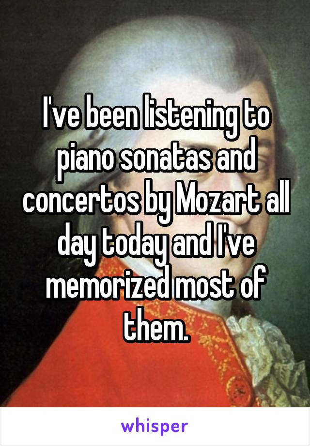 I've been listening to piano sonatas and concertos by Mozart all day today and I've memorized most of them.