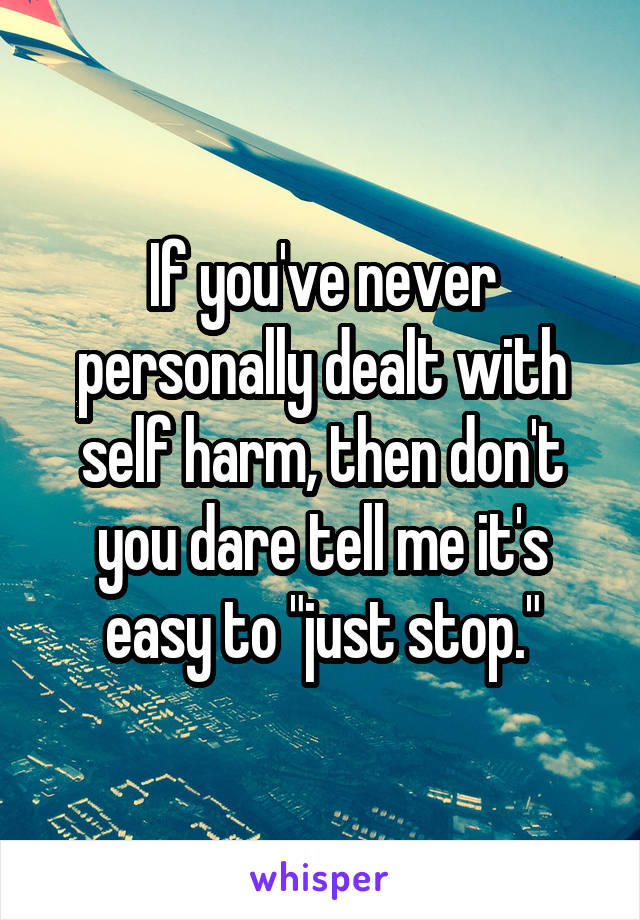 """If you've never personally dealt with self harm, then don't you dare tell me it's easy to """"just stop."""""""
