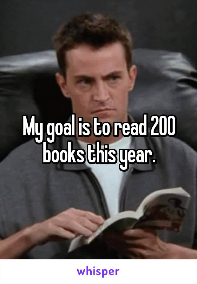 My goal is to read 200 books this year.